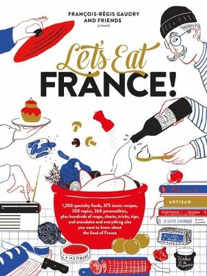 Let's Eat France!: 1,250 Specialty Foods, 375 Iconic Recipes, 350 Topics, 260 Personalities, Plus Hundreds of Maps, Charts, Tricks, Tips, and Anecdotes and Everything Else You Want to Know about the Food of France by Francois-Regis Gaudry