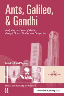 Ants, Galileo, and Gandhi: Designing the Future of Business through Nature, Genius, and Compassion by Sissel Waage