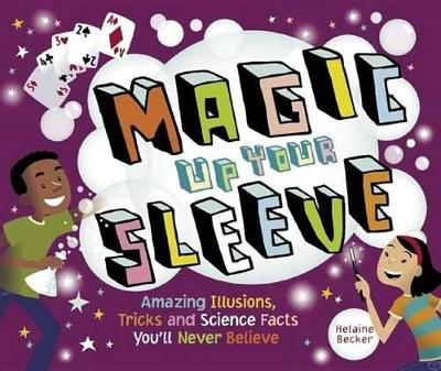 Magic Up Your Sleeve: Amazing Illusions, Tricks, and Science Facts by Helaine Becker