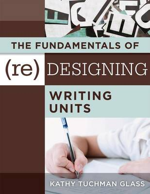 The Fundamentals of (Re)Designing Writing Units by Kathy Tuchman Glass