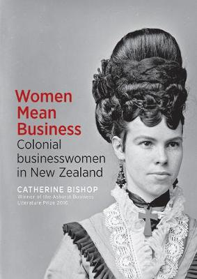 Women Mean Business: Colonial businesswomen in New Zealand by Catherine Bishop