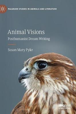 Animal Visions: Posthumanist Dream Writing by Susan Mary Pyke