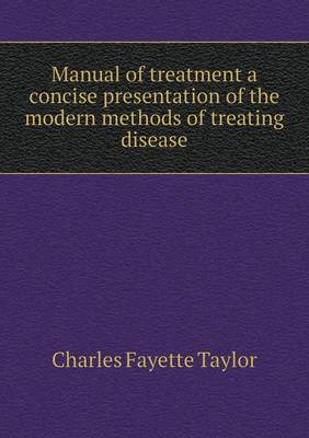 Manual of Treatment a Concise Presentation of the Modern Methods of Treating Disease by Charles Fayette Taylor