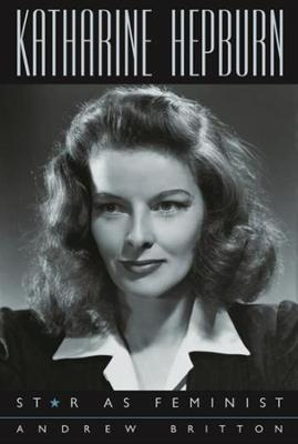 Katharine Hepburn: Star as Feminist by Andrew Britton