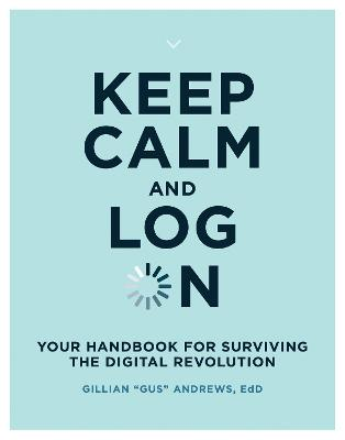 Keep Calm and Log On: Your Handbook for Surviving the Digital Revolution by Gillian