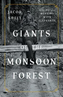 Giants of the Monsoon Forest: Living and Working with Elephants by Jacob Shell