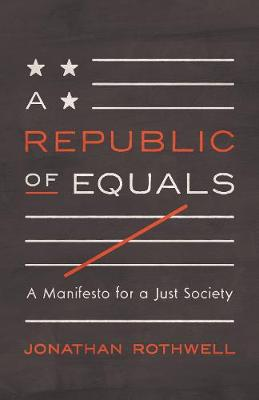 A Republic of Equals: A Manifesto for a Just Society by Jonathan Rothwell