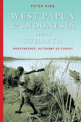 West Papua and Indonesia Since Suharto by Peter King