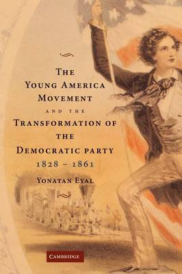 The Young America Movement and the Transformation of the Democratic Party, 1828-1861 by Yonatan Eyal
