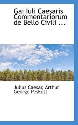 Gai Iuli Caesaris Commentariorum de Bello Civili by Arthur George Peskett Julius Caesar