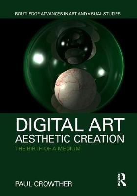 Digital Art, Aesthetic Creation: The Birth of a Medium by Paul Crowther