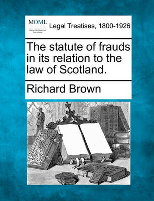 The Statute of Frauds in Its Relation to the Law of Scotland. by Richard Brown