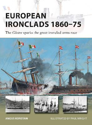 European Ironclads 1860-75: The Gloire sparks the great ironclad arms race by Angus Konstam