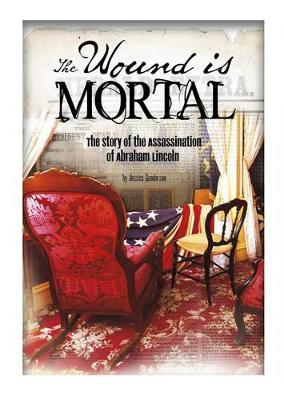 Wound Is Mortal: Story of the Assassination of Abraham Lincoln by Jessica Gunderson