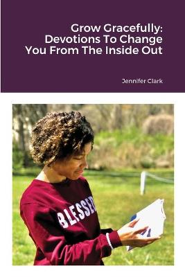 Grow Gracefully: Devotions To Change You From The Inside Out by Jennifer Clark