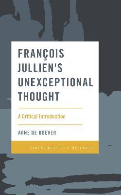 Francois Jullien's Unexceptional Thought: A Critical Introduction by Arne De Boever