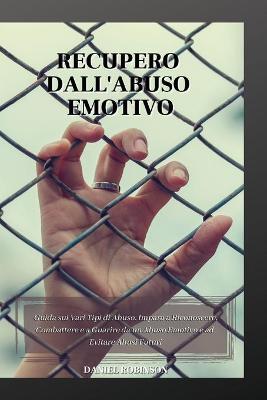 Recupero dall'Abuso Emotivo - Emotional Abuse Recovery: Guida sui Vari Tipi di Abuso. Impara a Riconoscere, Combattere e a Guarire da un Abuso Emotivo e ad Evitare Abusi Futuri. by Daniel Robinson