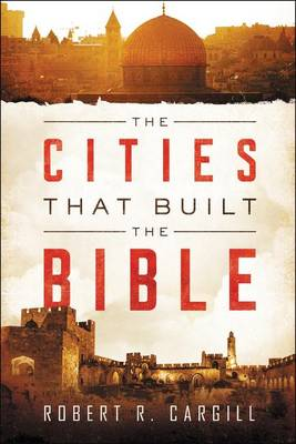 The Cities That Built The Bible by Robert Cargill