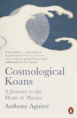 Cosmological Koans: A Journey to the Heart of Physics by Anthony Aguirre