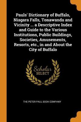Pauls' Dictionary of Buffalo, Niagara Falls, Tonawanda and Vicinity ... a Descriptive Index and Guide to the Various Institutions, Public Buildings, Societies, Amusements, Resorts, Etc., in and about the City of Buffalo by The Peter Paul Book Company