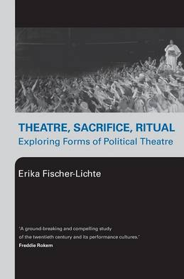 Theatre, Sacrifice, Ritual: Exploring Forms of Political Theatre by Erika Fischer-Lichte