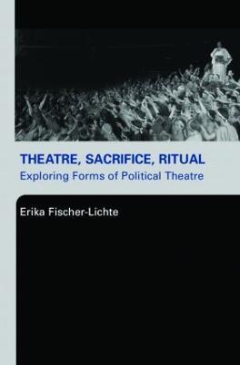 Theatre, Sacrifice, Ritual: Exploring Forms of Political Theatre book