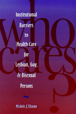Who Cares?: Institutional Barriers to Health Care for Lesbian, Gay and Bisexual Persons by Eliason, Michele J
