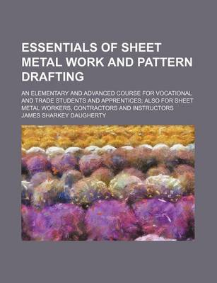 Essentials of Sheet Metal Work and Pattern Drafting; An Elementary and Advanced Course for Vocational and Trade Students and Apprentices; Also for She by James Sharkey Daugherty