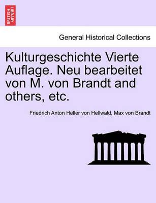Kulturgeschichte Vierte Auflage. Neu Bearbeitet Von M. Von Brandt and Others, Etc. by Friedrich Anton Heller Von Hellwald