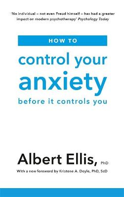 How to Control Your Anxiety: Before it Controls You by Albert Ellis