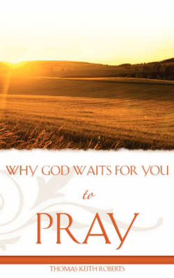 Why God Waits for You to Pray by Thomas Keith Roberts
