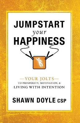 Jumpstart Your Happiness: Your Jolts to Prosperity, Motivation, & Living with Intention by Shawn Doyle