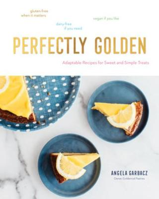 Perfectly Golden: Adaptable Recipes for Sweet and Simple Treats by Angela Garbacz