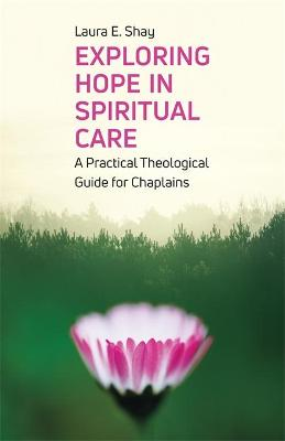 Exploring Hope in Spiritual Care: A Practical Theological Guide for Chaplains by Laura Shay