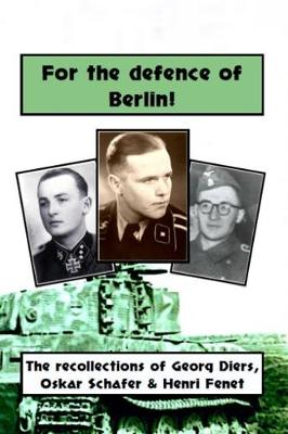 For the defence of Berlin! The Berlin recollections of Waffen-SS soldiers Georg Diers, Oskar Schafer, Henri Fenet by Peter Mooney
