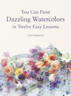You Can Paint Dazzling Watercolors in Twelve Easy Lessons by Yuko Nagayama