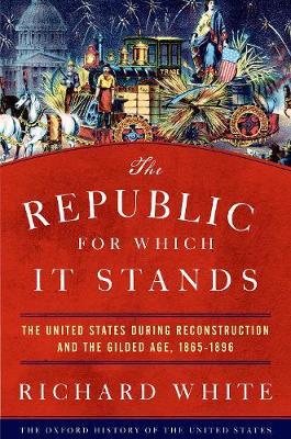 The Republic for Which It Stands: The United States during Reconstruction and the Gilded Age, 1865-1896 by Richard White