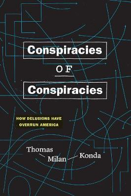 Conspiracies of Conspiracies: How Delusions Have Overrun America by Thomas Milan Konda