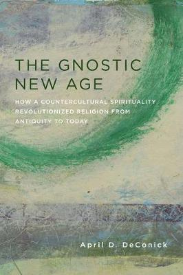 The Gnostic New Age: How a Countercultural Spirituality Revolutionized Religion from Antiquity to Today book
