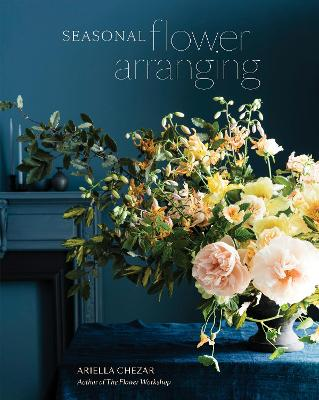 Seasonal Flower Arranging: Fill Your Home with Blooms, Branches, and Foraged Materials All Year Round by Ariella Chezar