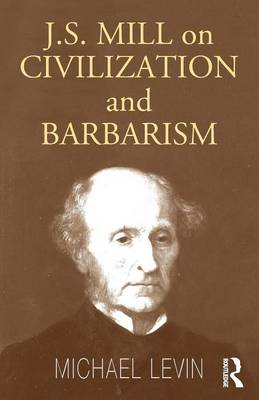 Mill on Civilization and Barbarism by Michael Levin