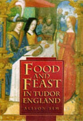 Food & Feast in Tudor England by Alison Sim