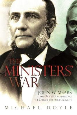 The Ministers' War: John W. Mears, the Oneida Community, and the Crusade for Public Morality by Michael Doyle