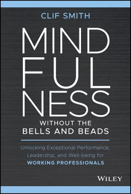 Mindfulness without the Bells and Beads: Unlocking Exceptional Performance, Leadership, and Well-being for Working Professionals book