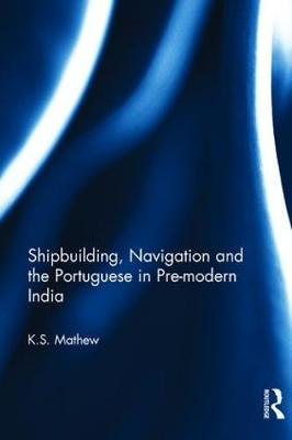 Shipbuilding, Navigation and the Portuguese in Pre-modern India by K.S. Mathew