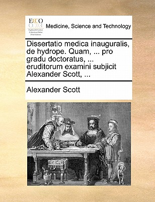 Dissertatio Medica Inauguralis, de Hydrope. Quam, ... Pro Gradu Doctoratus, ... Eruditorum Examini Subjicit Alexander Scott, ... by Scott Alexander
