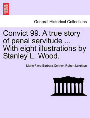 Convict 99. a True Story of Penal Servitude ... with Eight Illustrations by Stanley L. Wood. by Marie Flora Barbara Connor