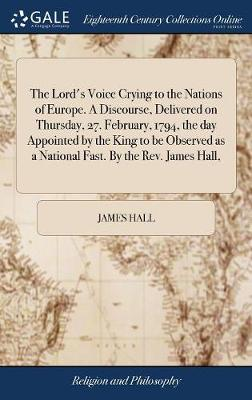 The Lord's Voice Crying to the Nations of Europe. a Discourse, Delivered on Thursday, 27. February, 1794, the Day Appointed by the King to Be Observed as a National Fast. by the Rev. James Hall, by James Hall