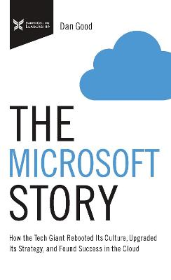 The Microsoft Story: How the Tech Giant Rebooted Its Culture, Upgraded Its Strategy, and Found Success in the Cloud by Dan Good