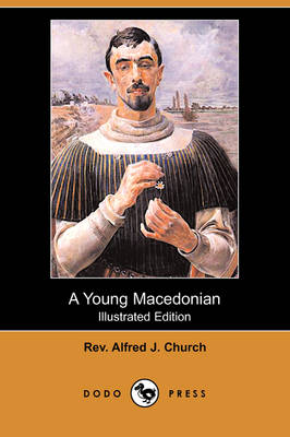 Young Macedonian in the Army of Alexander the Great (Illustrated Edition) (Dodo Press) by Rev Alfred J Church
